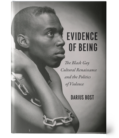 Attached is an image of a black and white book cover. On the left side of the cover, a young Black man is resting his elbows on a table and looking off to the right, slightly upwards. A linked chain is wrapped around his right arm and clutched in his hands. To the right, the title and author's name are shown in black: 'Evidence of Being: The Black Gay Cultural Renaissance and the Politics of Violence', 'Darius Bost'.